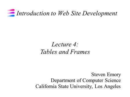 Introduction to Web Site Development Steven Emory Department of Computer Science California State University, Los Angeles Lecture 4: Tables and Frames.