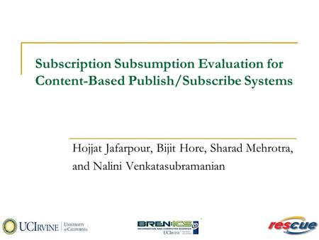 Subscription Subsumption Evaluation for Content-Based Publish/Subscribe Systems Hojjat Jafarpour, Bijit Hore, Sharad Mehrotra, and Nalini Venkatasubramanian.