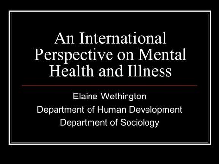 An International Perspective on Mental Health and Illness Elaine Wethington Department of Human Development Department of Sociology.