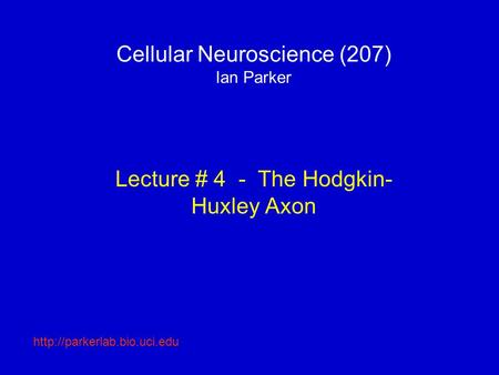 Cellular Neuroscience (207) Ian Parker Lecture # 4 - The Hodgkin- Huxley Axon