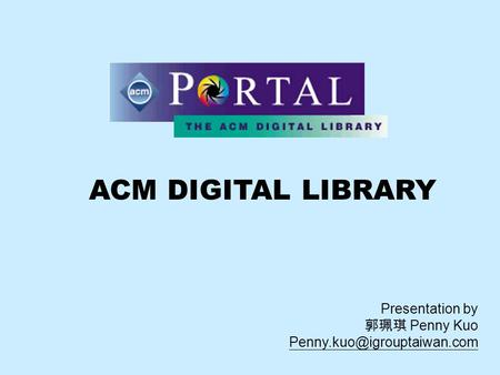 ACM DIGITAL LIBRARY Presentation by 郭珮琪 Penny Kuo