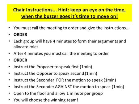 Chair Instructions... Hint: keep an eye on the time, when the buzzer goes it's time to move on! You must call the meeting to order and give the instructions...