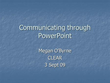 Communicating through PowerPoint Megan O'Byrne CLEAR 3 Sept 09.
