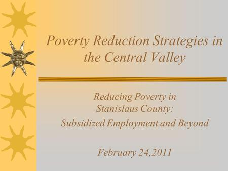 Poverty Reduction Strategies in the Central Valley Reducing Poverty in Stanislaus County: Subsidized Employment and Beyond February 24,2011.