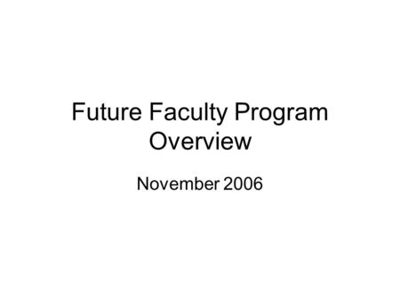 Future Faculty Program Overview November 2006. Goals Increase number of Ph.D. graduates who obtain academic positions –Especially at top-50 engineering.