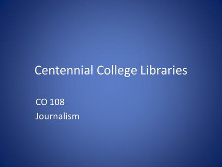 Centennial College Libraries CO 108 Journalism. library.centennialcollege.ca.