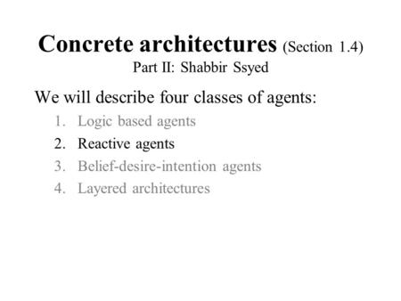 Concrete architectures (Section 1.4) Part II: Shabbir Ssyed We will describe four classes of agents: 1.Logic based agents 2.Reactive agents 3.Belief-desire-intention.