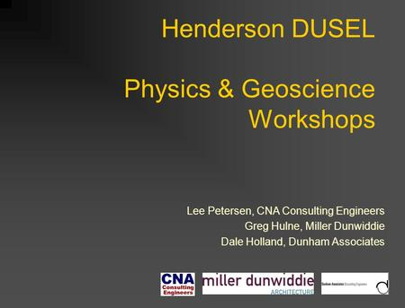 Henderson DUSEL Physics & Geoscience Workshops Lee Petersen, CNA Consulting Engineers Greg Hulne, Miller Dunwiddie Dale Holland, Dunham Associates.