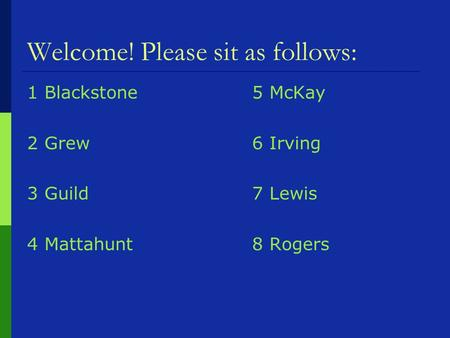 Welcome! Please sit as follows: 1 Blackstone5 McKay 2 Grew6 Irving 3 Guild7 Lewis 4 Mattahunt8 Rogers.