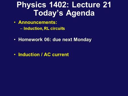 Physics 1402: Lecture 21 Today's Agenda Announcements: –Induction, RL circuits Homework 06: due next MondayHomework 06: due next Monday Induction / AC.
