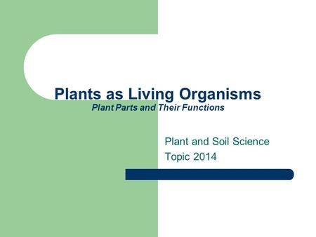Plants as Living Organisms Plant Parts and Their Functions Plant and Soil Science Topic 2014.