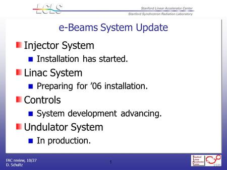 FAC review, 10/27 D. Schultz 1 e-Beams System Update Injector System Installation has started. Linac System Preparing for '06 installation. Controls System.