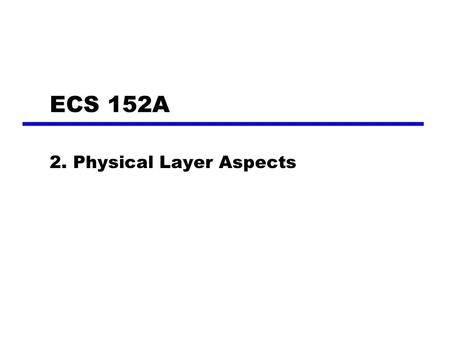 ECS 152A 2. Physical Layer Aspects. Terminology (1) Transmitter Receiver Medium —Guided medium e.g. twisted pair, optical fiber —Unguided medium e.g.