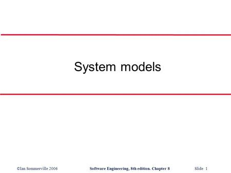 ©Ian Sommerville 2006Software Engineering, 8th edition. Chapter 8 Slide 1 System models.