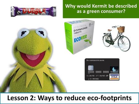 Lesson 2: Ways to reduce eco-footprints Why would Kermit be described as a green consumer?