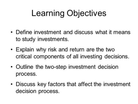 Learning Objectives Define investment and discuss what it means to study investments. Explain why risk and return are the two critical components of all.
