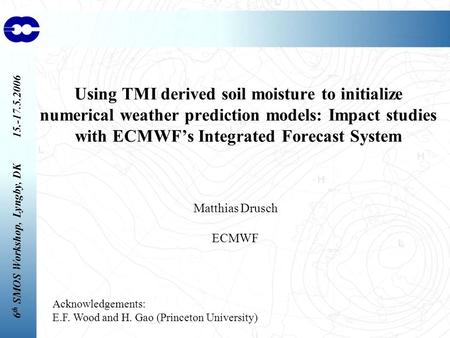 6 th SMOS Workshop, Lyngby, DK 15.-17.5.2006 Using TMI derived soil moisture to initialize numerical weather prediction models: Impact studies with ECMWF's.