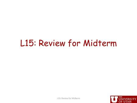 L15: Review for Midterm. Administrative Project proposals due today at 5PM (hard deadline) – handin cs6963 prop March 31, MIDTERM in class L15: Review.