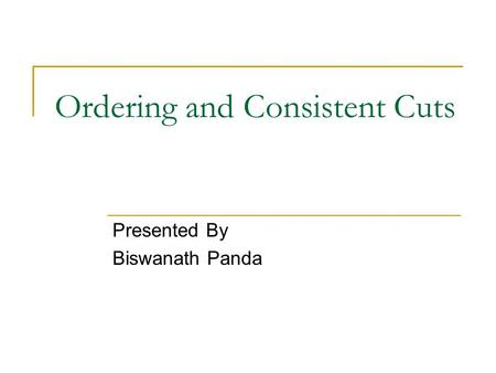 Ordering and Consistent Cuts Presented By Biswanath Panda.