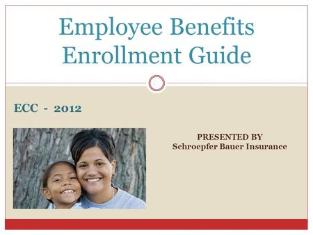 PRESENTED BY Schroepfer Bauer Insurance Employee Benefits Enrollment Guide ECC - 2012.