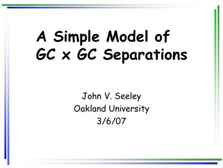 A Simple Model of GC x GC Separations John V. Seeley Oakland University 3/6/07.
