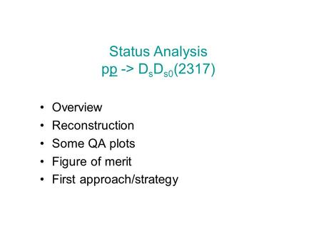 Status Analysis pp -> D s D s0 (2317) Overview Reconstruction Some QA plots Figure of merit First approach/strategy.