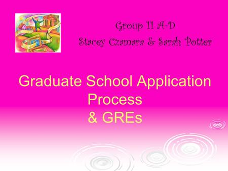 Graduate School Application Process & GREs Group 11 A-D Stacey Czamara & Sarah Potter.