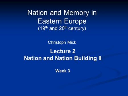Nation and Memory in Eastern Europe (19 th and 20 th century) Christoph Mick Lecture 2 Nation and Nation Building II Week 3.