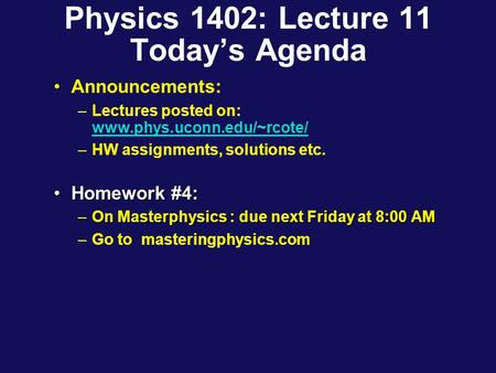 Physics 1402: Lecture 11 Today's Agenda Announcements: –Lectures posted on: www.phys.uconn.edu/~rcote/ www.phys.uconn.edu/~rcote/ –HW assignments, solutions.