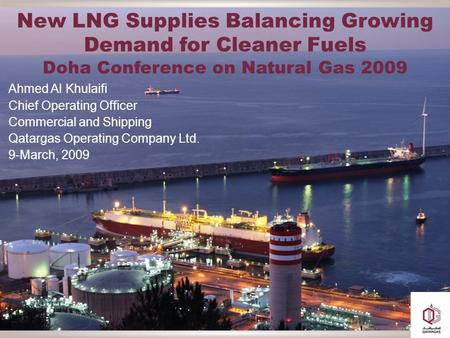 New LNG Supplies Balancing Growing Demand for Cleaner Fuels Doha Conference on Natural Gas 2009 Ahmed Al Khulaifi Chief Operating Officer Commercial and.