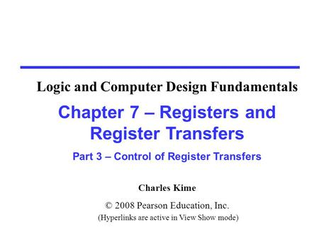 Charles Kime © 2008 Pearson Education, Inc. (Hyperlinks are active in View Show mode) Chapter 7 – Registers and Register Transfers Part 3 – Control of.