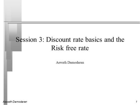 Aswath Damodaran1 Session 3: Discount rate basics and the Risk free rate Aswath Damodaran.