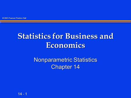 14 - 1 © 2003 Pearson Prentice Hall Statistics for Business and Economics Nonparametric Statistics Chapter 14.