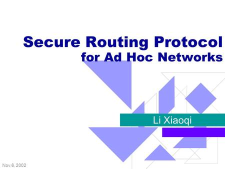 Nov.6, 2002 Secure Routing Protocol for Ad Hoc Networks Li Xiaoqi.