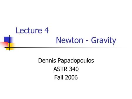 Lecture 4 Newton - Gravity Dennis Papadopoulos ASTR 340 Fall 2006.