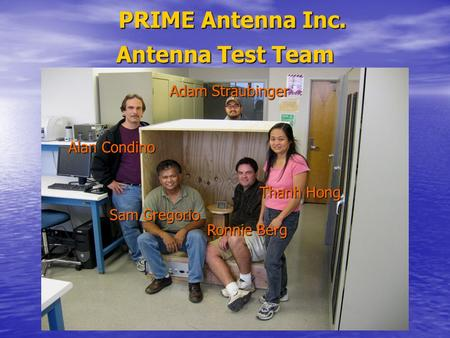 PRIME Antenna Inc. Antenna Test Team Adam Straubinger Alan Condino Thanh Hong Ronnie Berg Sam Gregorio.