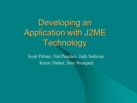 Developing an Application with J2ME Technology Scott Palmer, Nat Panchee, Judy Sullivan, Karen Thabet, Sten Westgard.