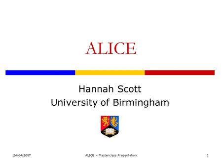 24/04/2007ALICE – Masterclass Presentation1 ALICE Hannah Scott University of Birmingham.