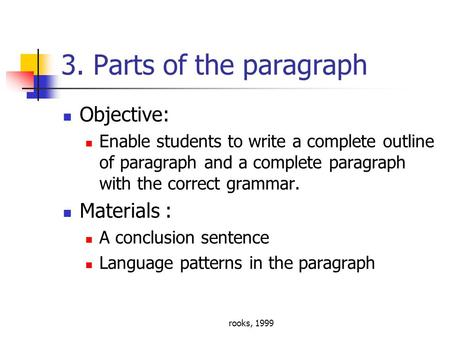 Rooks, 1999 3. Parts of the paragraph Objective: Enable students to write a complete outline of paragraph and a complete paragraph with the correct grammar.