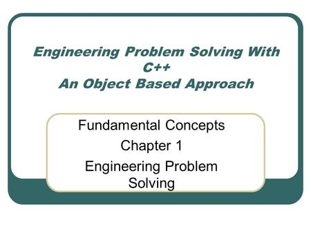 Engineering Problem Solving With C++ An Object Based Approach Fundamental Concepts Chapter 1 Engineering Problem Solving.
