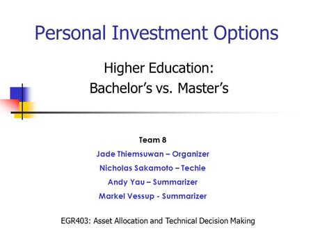 Personal Investment Options Higher Education: Bachelor's vs. Master's Team 8 Jade Thiemsuwan – Organizer Nicholas Sakamoto – Techie Andy Yau – Summarizer.