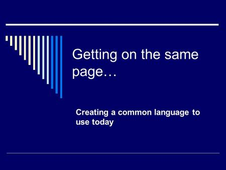 Getting on the same page… Creating a common language to use today.