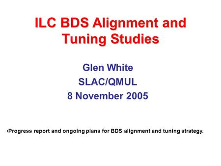 ILC BDS Alignment and Tuning Studies Glen White SLAC/QMUL 8 November 2005 Progress report and ongoing plans for BDS alignment and tuning strategy.