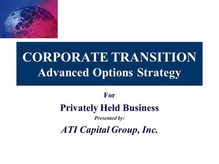 CORPORATE TRANSITION Advanced Options Strategy For Privately Held Business Presented by: ATI Capital Group, Inc.