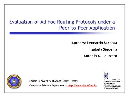 Evaluation of Ad hoc Routing Protocols under a Peer-to-Peer Application Authors: Leonardo Barbosa Isabela Siqueira Antonio A. Loureiro Federal University.