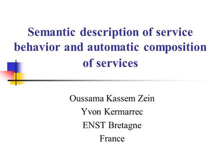 Semantic description of service behavior and automatic composition of services Oussama Kassem Zein Yvon Kermarrec ENST Bretagne France.