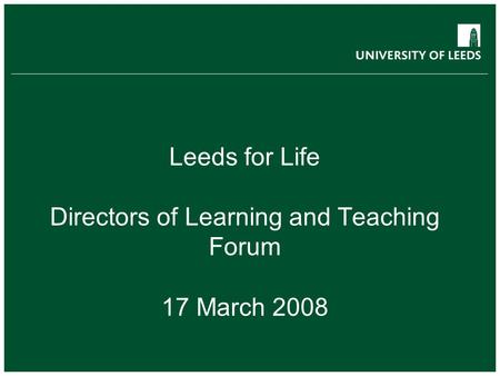 Leeds for Life Directors of Learning and Teaching Forum 17 March 2008.
