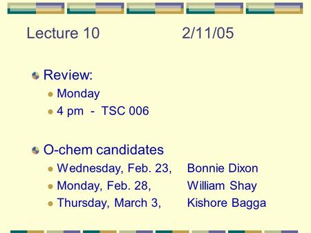 Lecture 102/11/05 Review: Monday 4 pm - TSC 006 O-chem candidates Wednesday, Feb. 23, Bonnie Dixon Monday, Feb. 28, William Shay Thursday, March 3, Kishore.