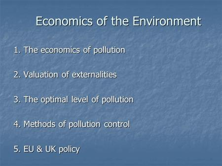 Economics of the Environment 1. The economics of pollution 2. Valuation of externalities 3. The optimal level of pollution 4. Methods of pollution control.