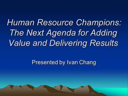 Human Resource Champions: The Next Agenda for Adding Value and Delivering Results Presented by Ivan Chang.